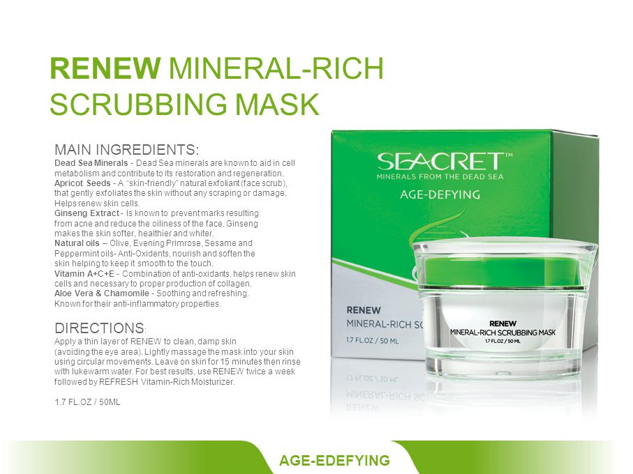 RENEW MINERAL-RICH SCRUBBING MASK AGE-EDEFYING MAIN INGREDIENTS: Dead Sea Minerals - Dead Sea minerals are known to aid in cell metabolism and contribute to its restoration and regeneration.