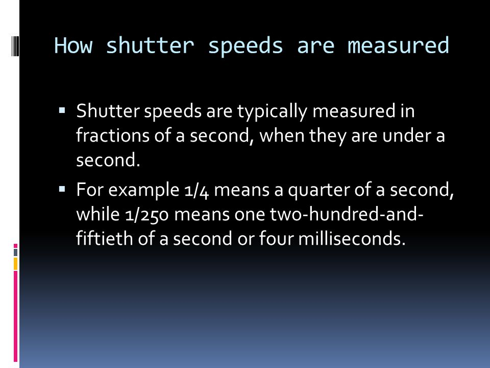 How shutter speeds are measured  Shutter speeds are typically measured in fractions of a second, when they are under a second.