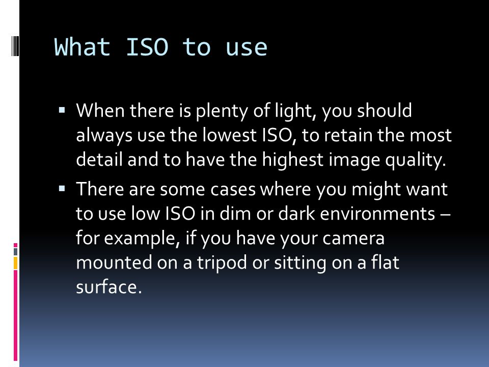 What ISO to use  When there is plenty of light, you should always use the lowest ISO, to retain the most detail and to have the highest image quality.