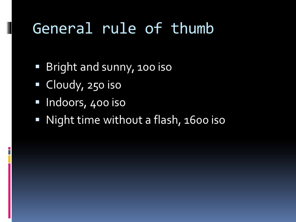 General rule of thumb  Bright and sunny, 100 iso  Cloudy, 250 iso  Indoors, 400 iso  Night time without a flash, 1600 iso