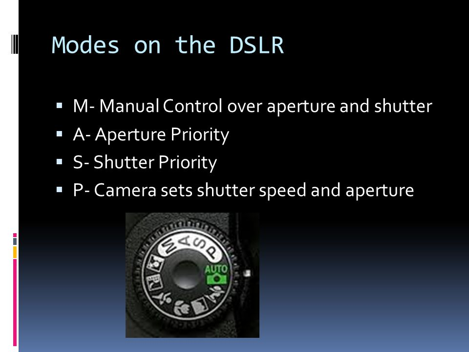 Modes on the DSLR  M- Manual Control over aperture and shutter  A- Aperture Priority  S- Shutter Priority  P- Camera sets shutter speed and aperture