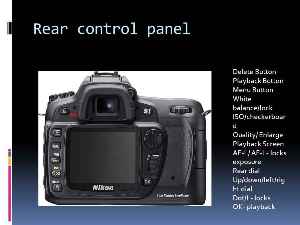 Rear control panel Delete Button Playback Button Menu Button White balance/lock ISO/checkerboar d Quality/ Enlarge Playback Screen AE-L/ AF-L- locks exposure Rear dial Up/down/left/rig ht dial Dot/L- locks OK- playback
