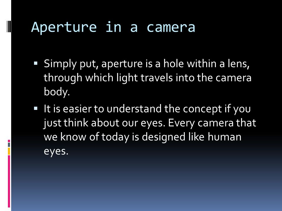 Aperture in a camera  Simply put, aperture is a hole within a lens, through which light travels into the camera body.