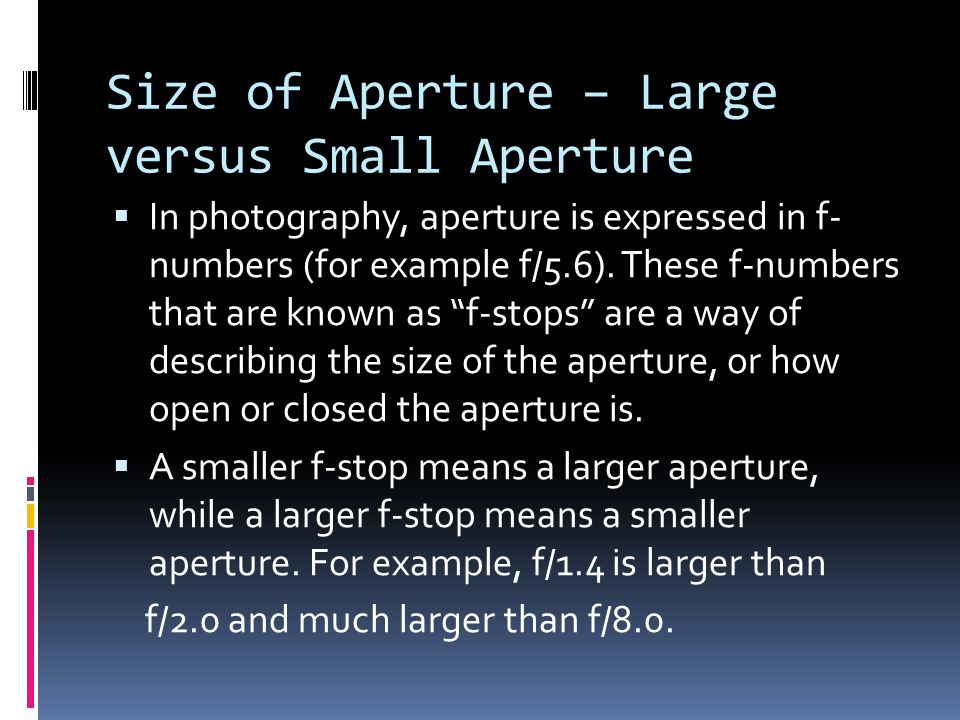 Size of Aperture – Large versus Small Aperture  In photography, aperture is expressed in f- numbers (for example f/5.6).