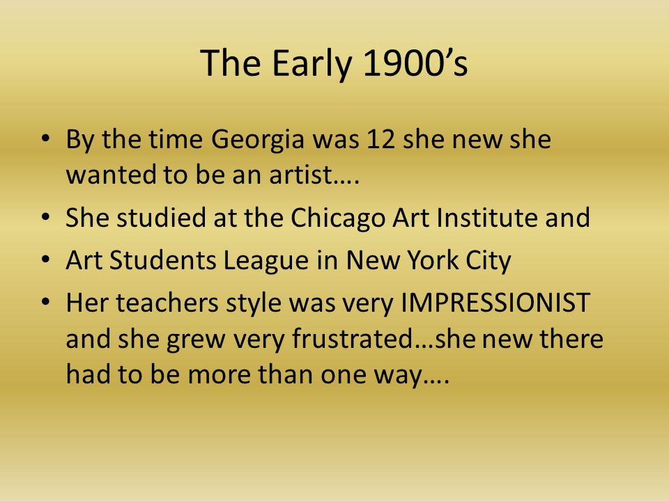 The Early 1900's By the time Georgia was 12 she new she wanted to be an artist….