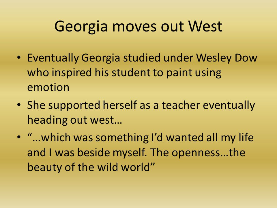 Georgia moves out West Eventually Georgia studied under Wesley Dow who inspired his student to paint using emotion She supported herself as a teacher eventually heading out west… …which was something I'd wanted all my life and I was beside myself.