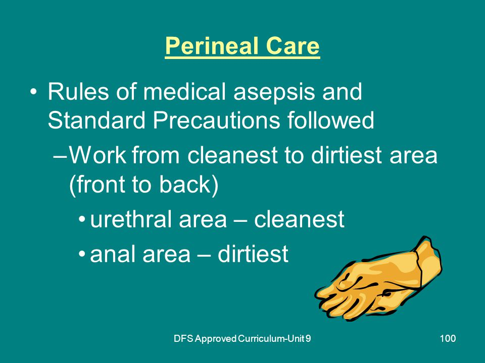DFS Approved Curriculum-Unit 9100 Perineal Care Rules of medical asepsis and Standard Precautions followed –Work from cleanest to dirtiest area (front to back) urethral area – cleanest anal area – dirtiest