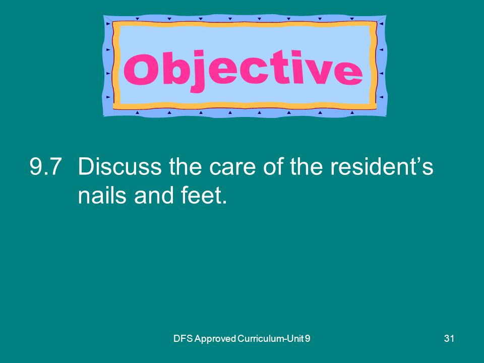 DFS Approved Curriculum-Unit Discuss the care of the resident's nails and feet.