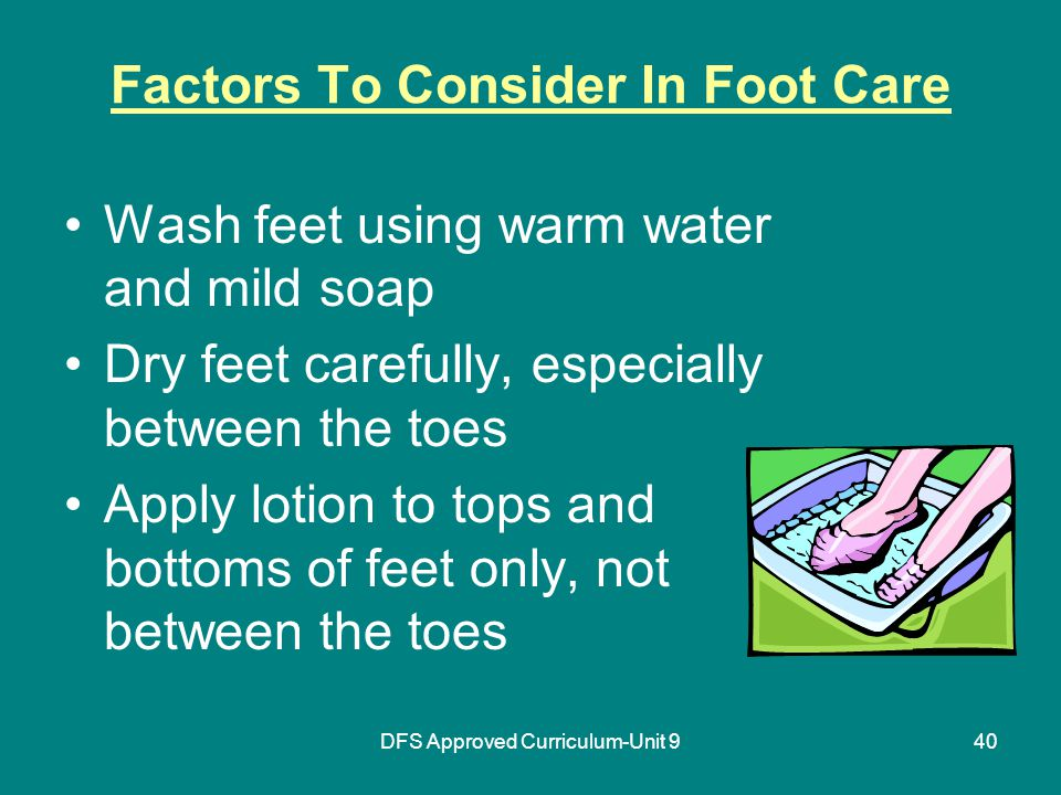 DFS Approved Curriculum-Unit 940 Factors To Consider In Foot Care Wash feet using warm water and mild soap Dry feet carefully, especially between the toes Apply lotion to tops and bottoms of feet only, not between the toes
