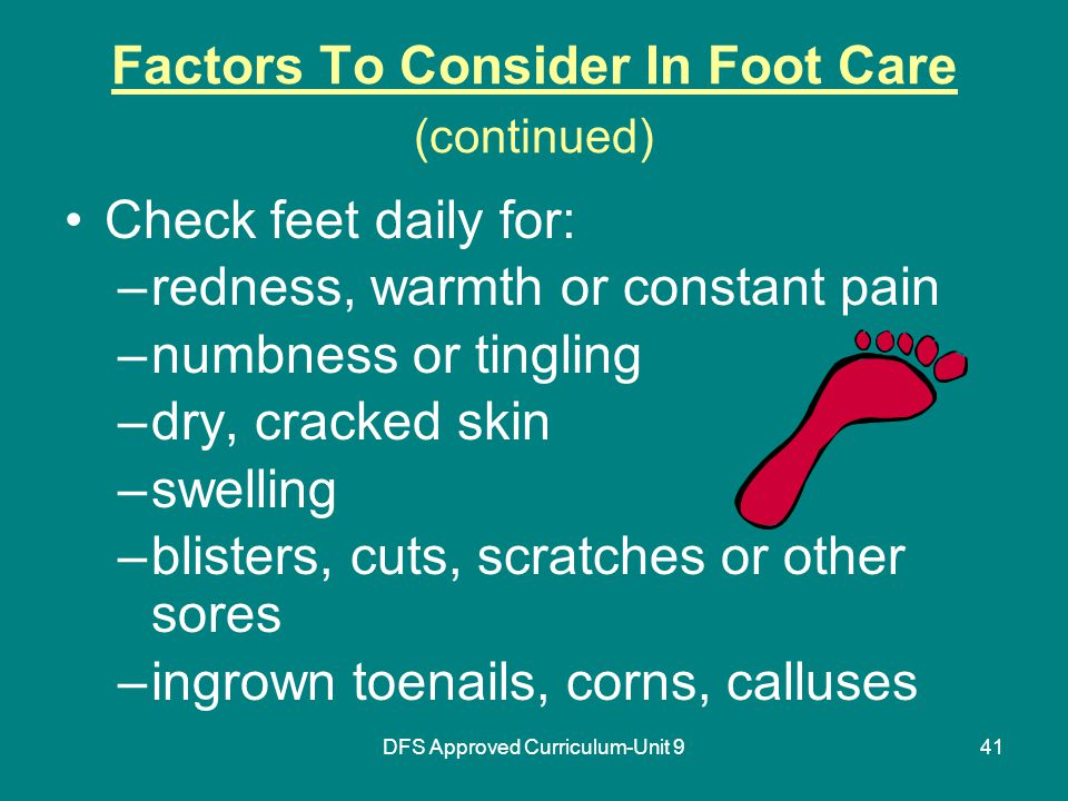 DFS Approved Curriculum-Unit 941 Factors To Consider In Foot Care (continued) Check feet daily for: –redness, warmth or constant pain –numbness or tingling –dry, cracked skin –swelling –blisters, cuts, scratches or other sores –ingrown toenails, corns, calluses