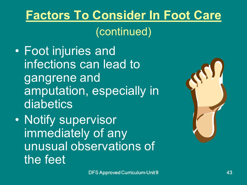 DFS Approved Curriculum-Unit 943 Factors To Consider In Foot Care (continued) Foot injuries and infections can lead to gangrene and amputation, especially in diabetics Notify supervisor immediately of any unusual observations of the feet