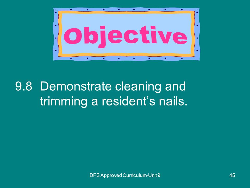 DFS Approved Curriculum-Unit Demonstrate cleaning and trimming a resident's nails.