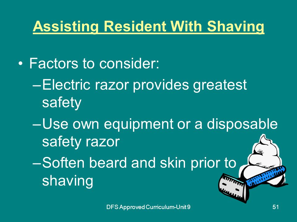 DFS Approved Curriculum-Unit 951 Assisting Resident With Shaving Factors to consider: –Electric razor provides greatest safety –Use own equipment or a disposable safety razor –Soften beard and skin prior to shaving
