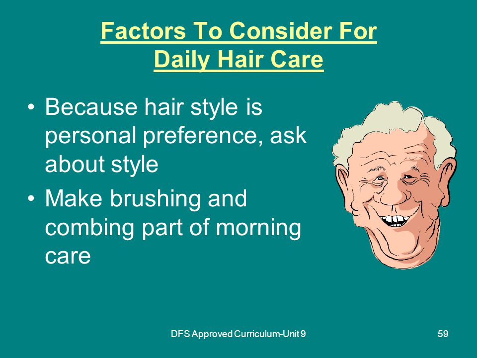 DFS Approved Curriculum-Unit 959 Factors To Consider For Daily Hair Care Because hair style is personal preference, ask about style Make brushing and combing part of morning care