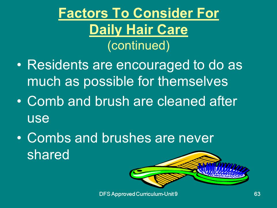 DFS Approved Curriculum-Unit 963 Factors To Consider For Daily Hair Care (continued) Residents are encouraged to do as much as possible for themselves Comb and brush are cleaned after use Combs and brushes are never shared