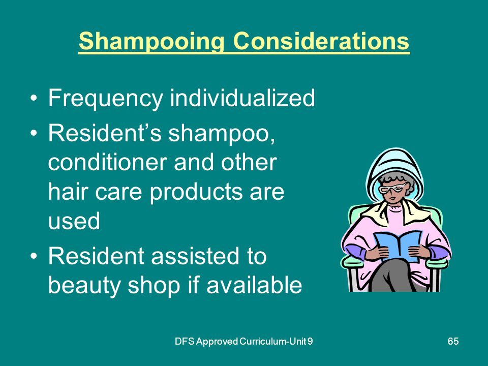 DFS Approved Curriculum-Unit 965 Shampooing Considerations Frequency individualized Resident's shampoo, conditioner and other hair care products are used Resident assisted to beauty shop if available
