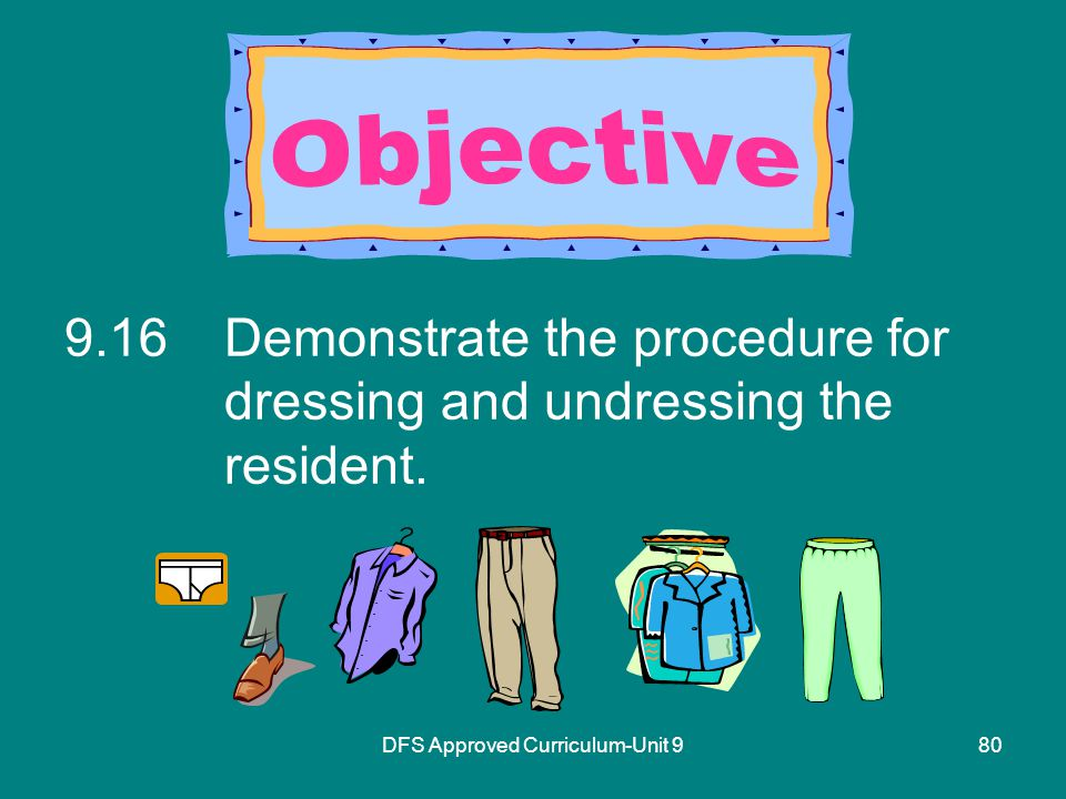 DFS Approved Curriculum-Unit Demonstrate the procedure for dressing and undressing the resident.