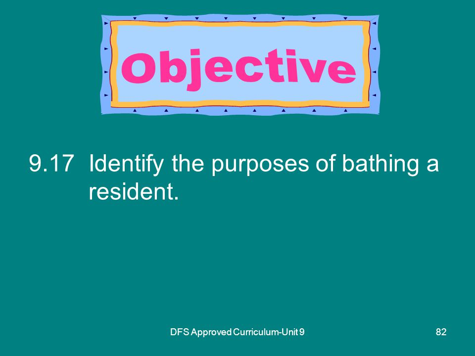 DFS Approved Curriculum-Unit Identify the purposes of bathing a resident.