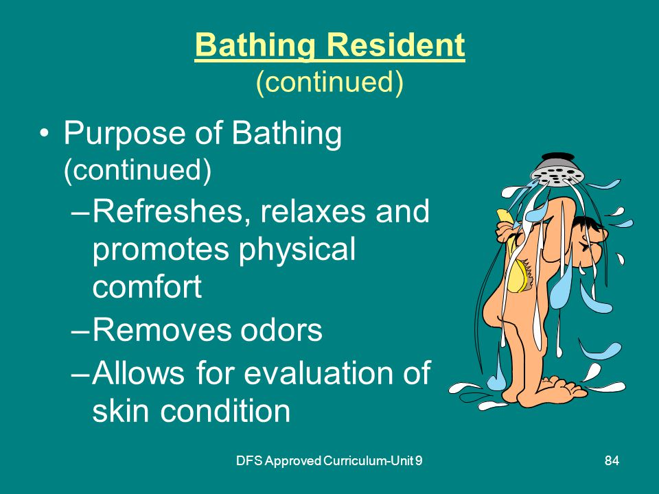 DFS Approved Curriculum-Unit 984 Bathing Resident (continued) Purpose of Bathing (continued) –Refreshes, relaxes and promotes physical comfort –Removes odors –Allows for evaluation of skin condition