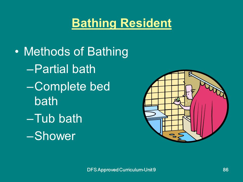 DFS Approved Curriculum-Unit 986 Bathing Resident Methods of Bathing –Partial bath –Complete bed bath –Tub bath –Shower