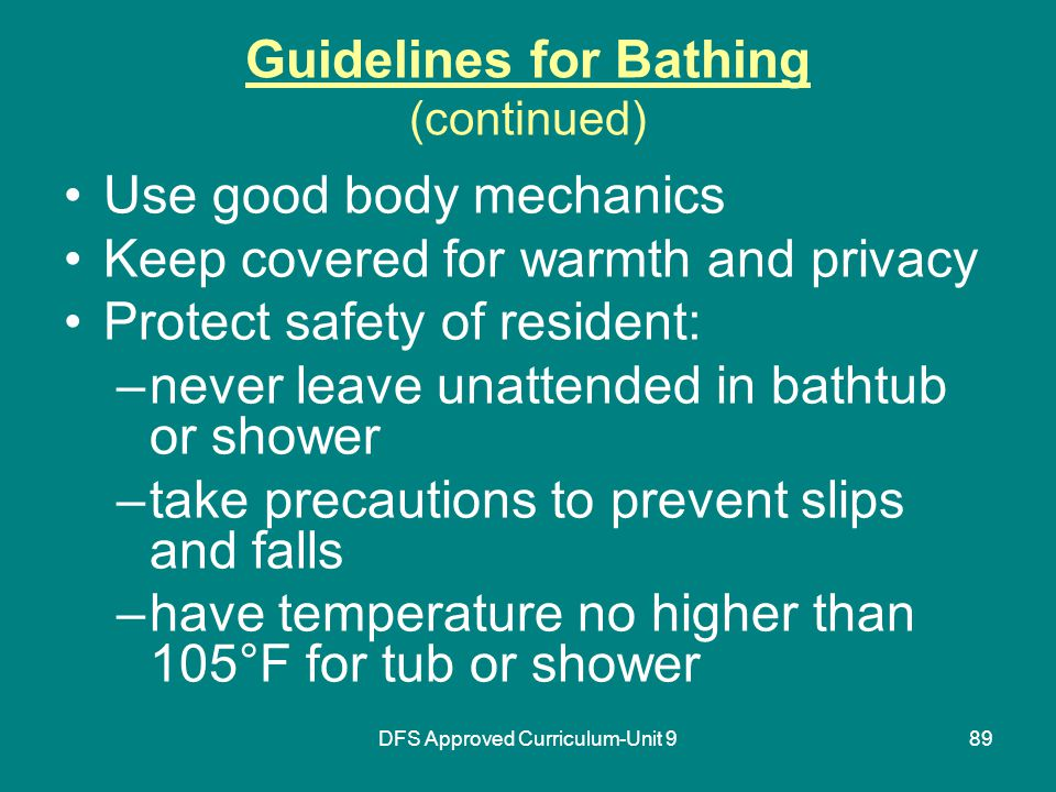 DFS Approved Curriculum-Unit 989 Guidelines for Bathing (continued) Use good body mechanics Keep covered for warmth and privacy Protect safety of resident: –never leave unattended in bathtub or shower –take precautions to prevent slips and falls –have temperature no higher than 105°F for tub or shower