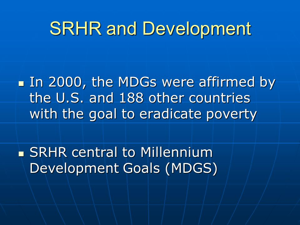 SRHR and Development In 2000, the MDGs were affirmed by the U.S.
