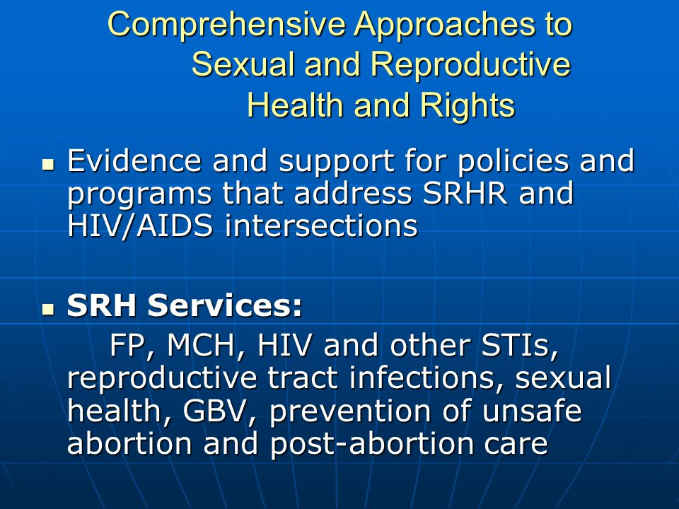 Comprehensive Approaches to Sexual and Reproductive Health and Rights Evidence and support for policies and programs that address SRHR and HIV/AIDS intersections Evidence and support for policies and programs that address SRHR and HIV/AIDS intersections SRH Services: SRH Services: FP, MCH, HIV and other STIs, reproductive tract infections, sexual health, GBV, prevention of unsafe abortion and post-abortion care