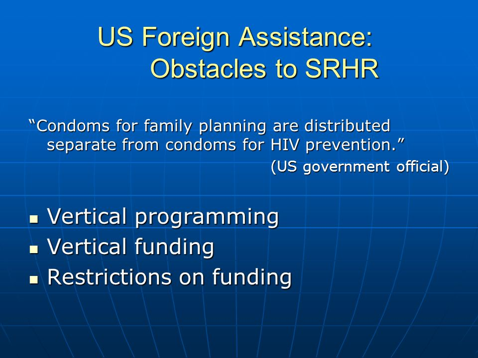 US Foreign Assistance: Obstacles to SRHR Condoms for family planning are distributed separate from condoms for HIV prevention. (US government official) Vertical programming Vertical programming Vertical funding Vertical funding Restrictions on funding Restrictions on funding