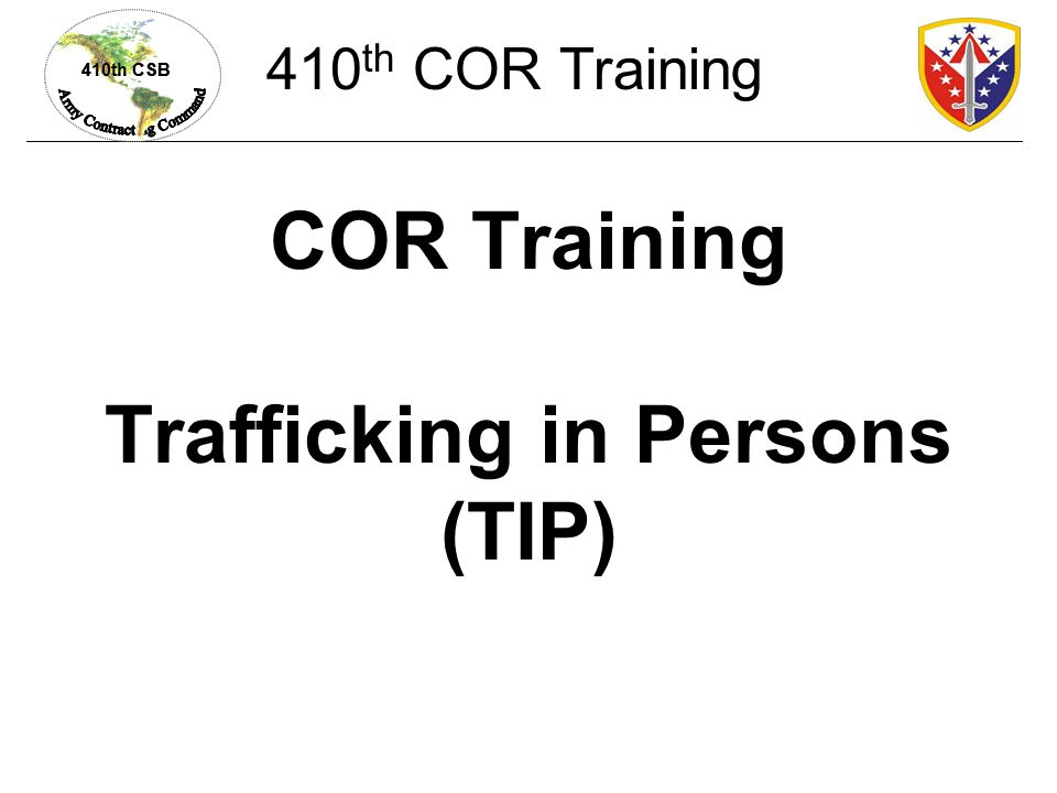 410th CSB COR Training Trafficking in Persons (TIP) 410 th COR Training