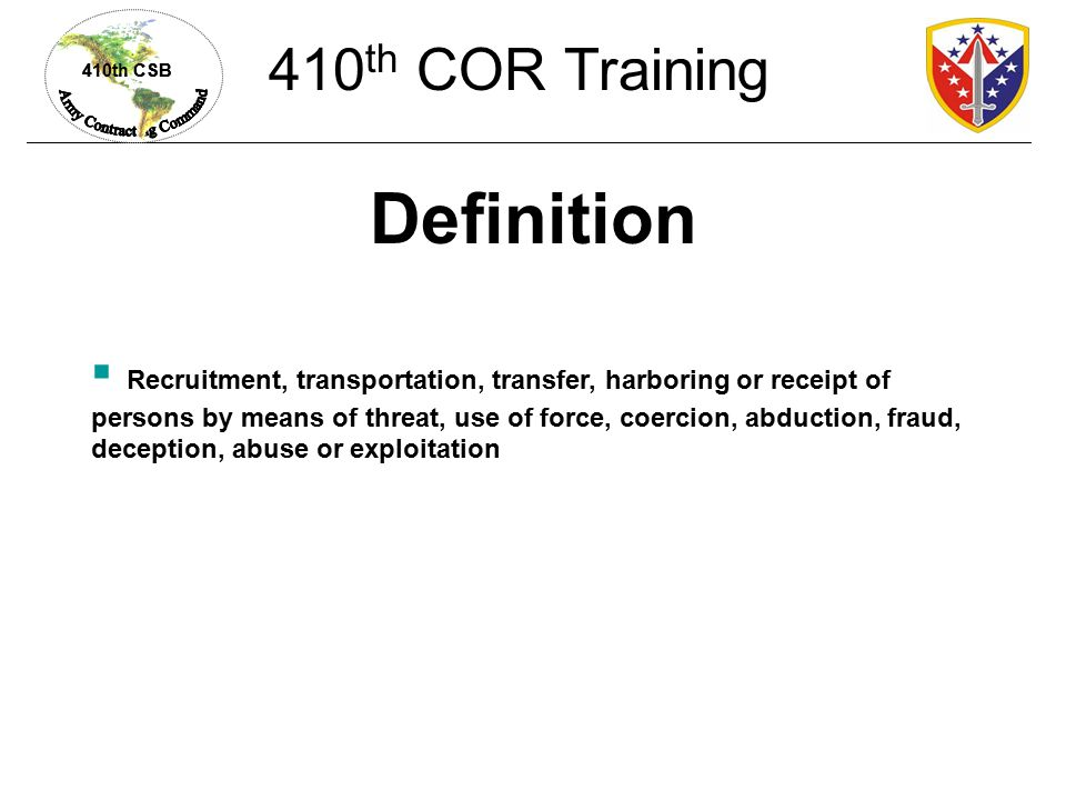 410th CSB Definition  Recruitment, transportation, transfer, harboring or receipt of persons by means of threat, use of force, coercion, abduction, fraud, deception, abuse or exploitation 410 th COR Training