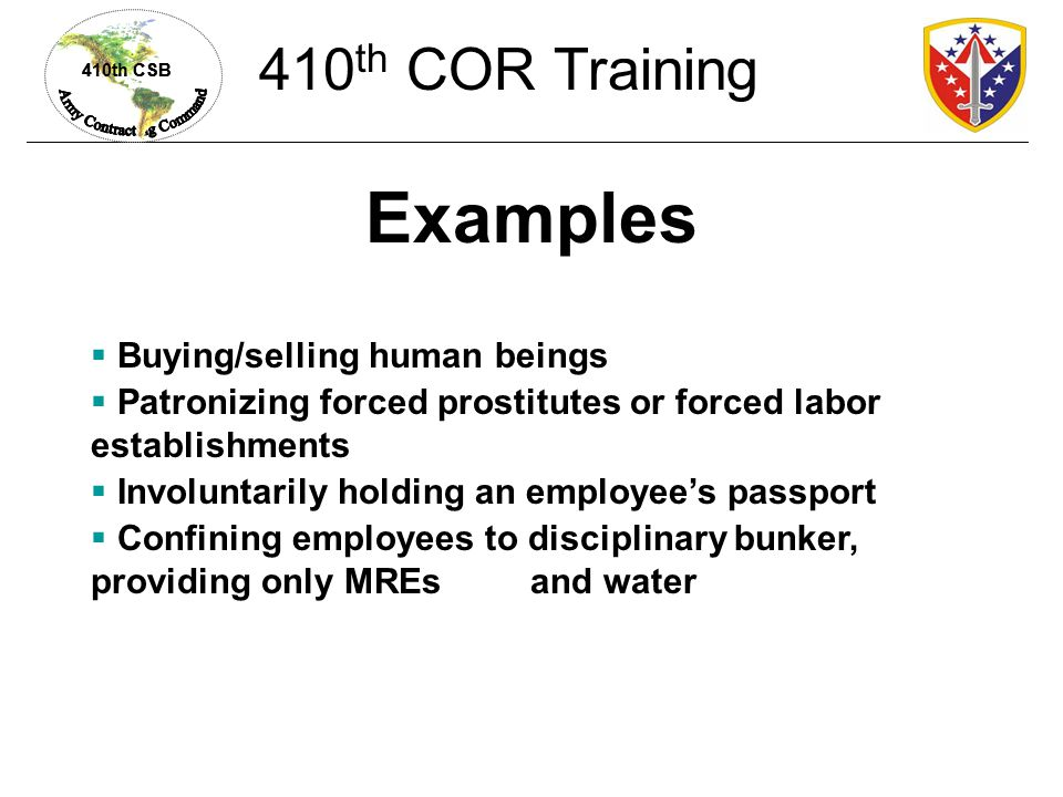 410th CSB Examples  Buying/selling human beings  Patronizing forced prostitutes or forced labor establishments  Involuntarily holding an employee's passport  Confining employees to disciplinary bunker, providing only MREs and water 410 th COR Training