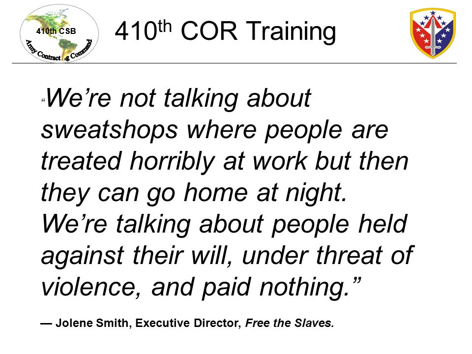 410th CSB We're not talking about sweatshops where people are treated horribly at work but then they can go home at night.