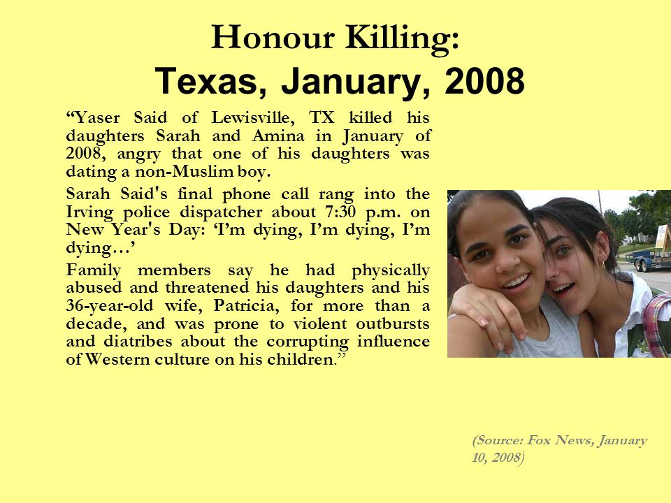 Honour Killing: Texas, January, 2008 Yaser Said of Lewisville, TX killed his daughters Sarah and Amina in January of 2008, angry that one of his daughters was dating a non-Muslim boy.