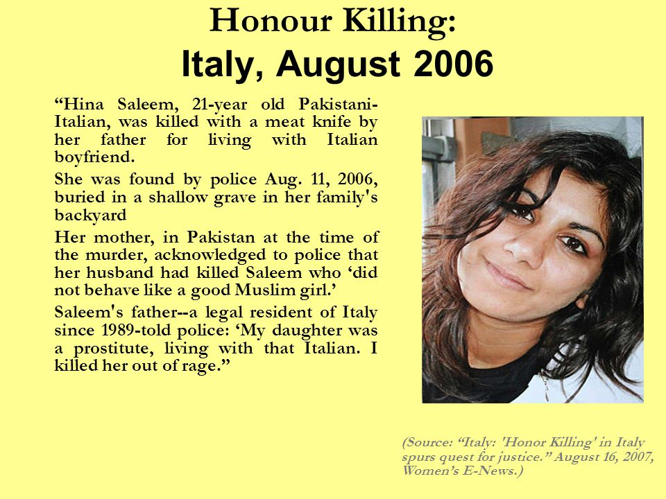 Honour Killing: Italy, August 2006 Hina Saleem, 21-year old Pakistani- Italian, was killed with a meat knife by her father for living with Italian boyfriend.