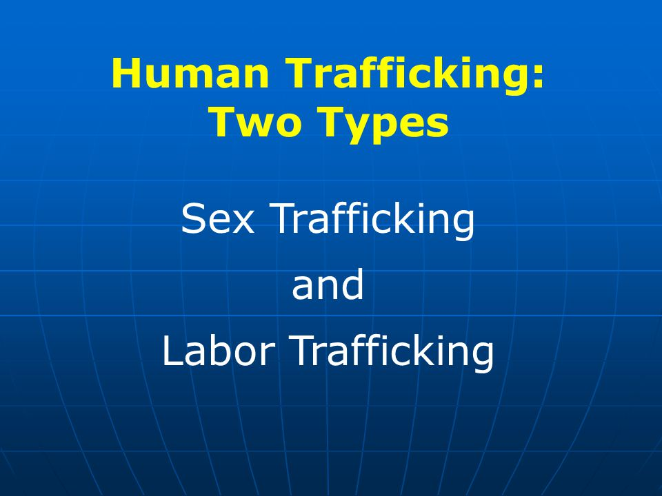 Human Trafficking: Two Types Sex Trafficking and Labor Trafficking