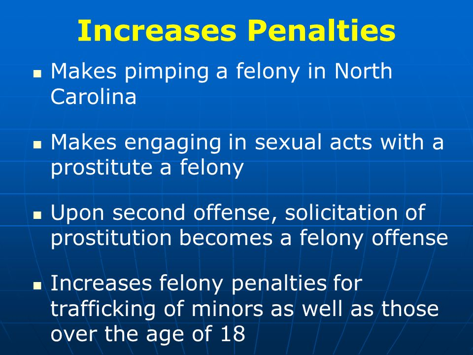Increases Penalties Makes pimping a felony in North Carolina Makes engaging in sexual acts with a prostitute a felony Upon second offense, solicitation of prostitution becomes a felony offense Increases felony penalties for trafficking of minors as well as those over the age of 18