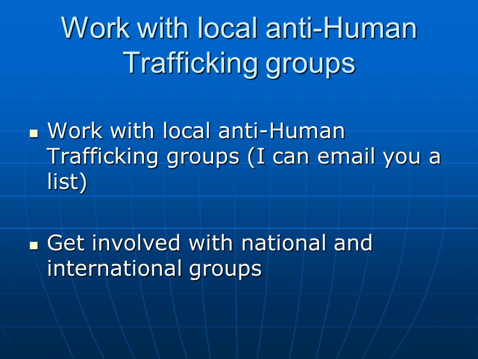 Work with local anti-Human Trafficking groups Work with local anti-Human Trafficking groups (I can  you a list) Work with local anti-Human Trafficking groups (I can  you a list) Get involved with national and international groups Get involved with national and international groups