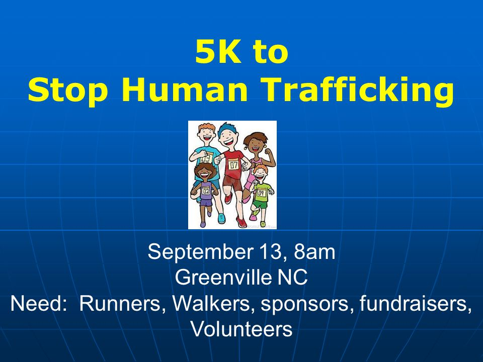 5K to Stop Human Trafficking September 13, 8am Greenville NC Need: Runners, Walkers, sponsors, fundraisers, Volunteers