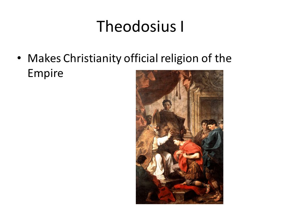 Theodosius I Makes Christianity official religion of the Empire