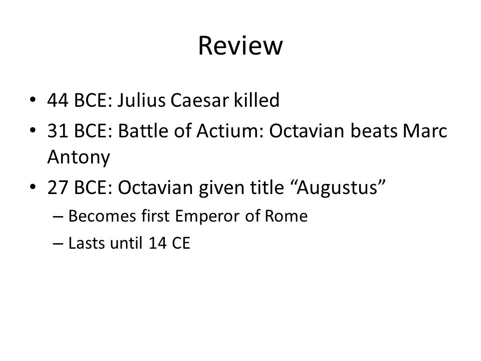 Review 44 BCE: Julius Caesar killed 31 BCE: Battle of Actium: Octavian beats Marc Antony 27 BCE: Octavian given title Augustus – Becomes first Emperor of Rome – Lasts until 14 CE