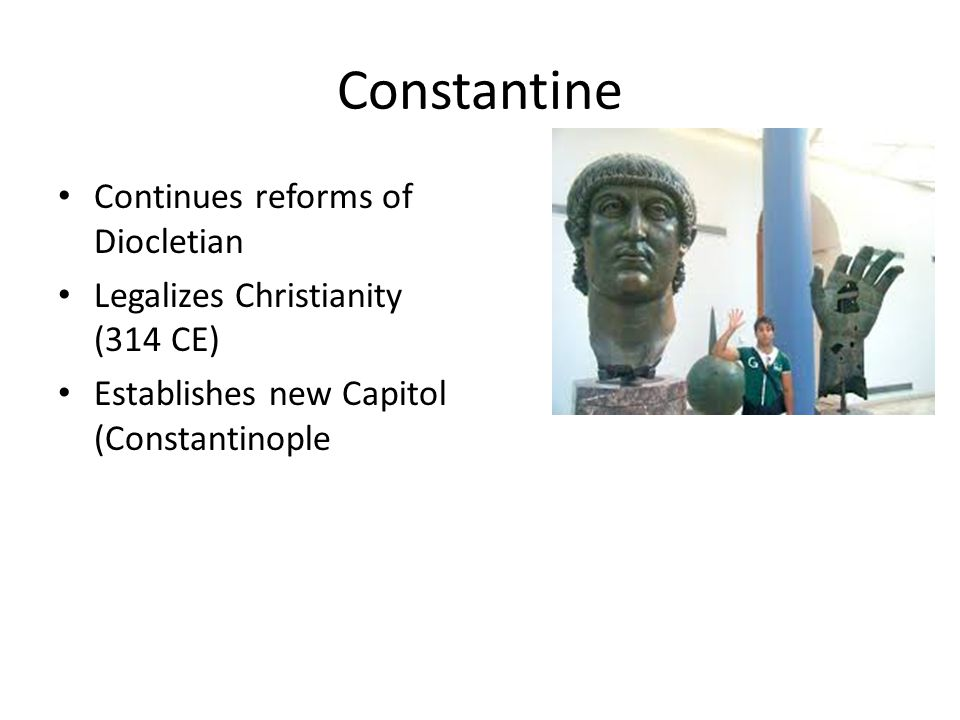 Constantine Continues reforms of Diocletian Legalizes Christianity (314 CE) Establishes new Capitol (Constantinople