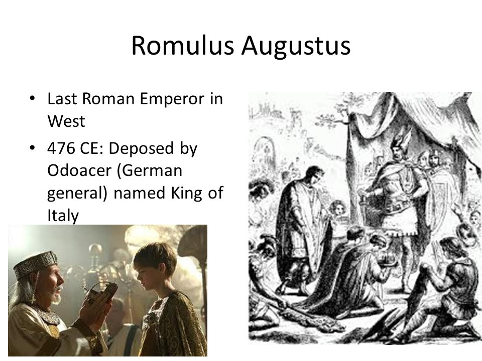 Romulus Augustus Last Roman Emperor in West 476 CE: Deposed by Odoacer (German general) named King of Italy