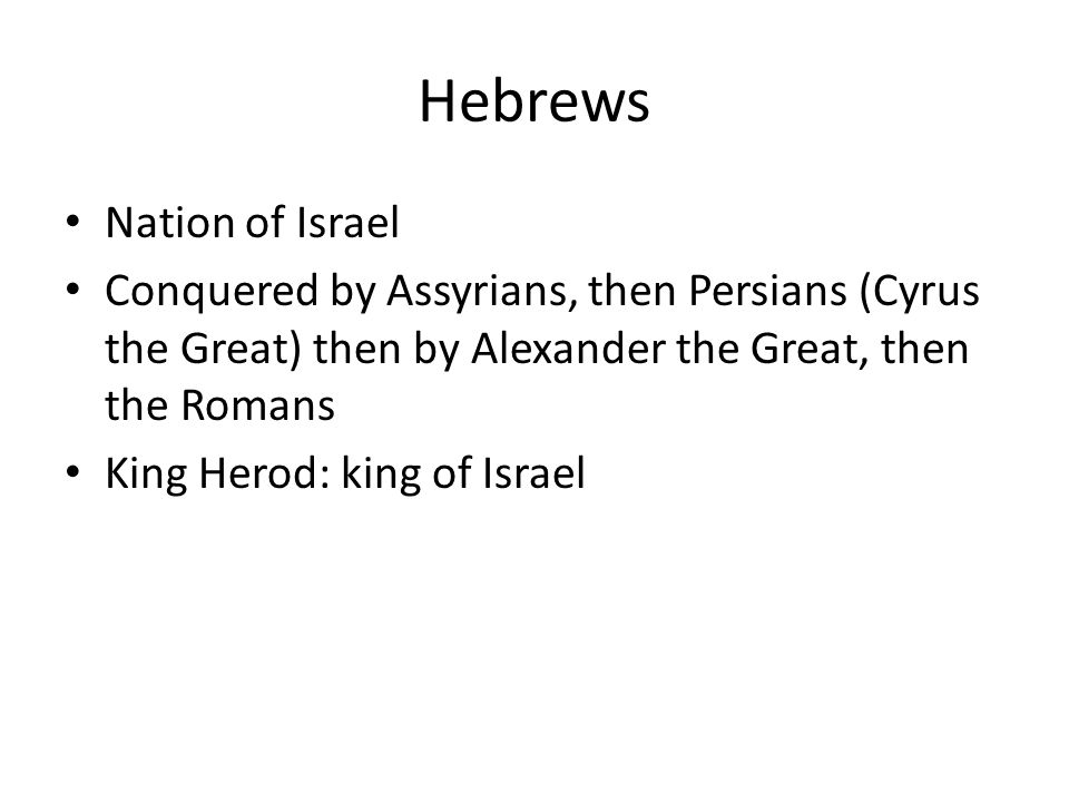 Hebrews Nation of Israel Conquered by Assyrians, then Persians (Cyrus the Great) then by Alexander the Great, then the Romans King Herod: king of Israel