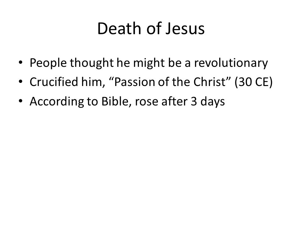 Death of Jesus People thought he might be a revolutionary Crucified him, Passion of the Christ (30 CE) According to Bible, rose after 3 days