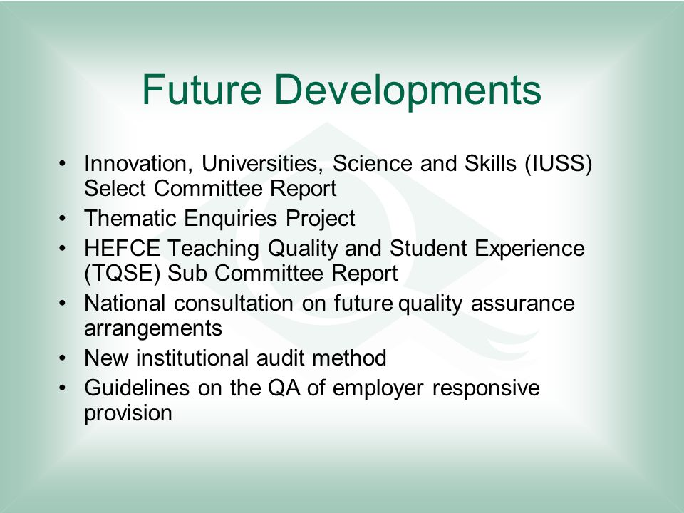 Future Developments Innovation, Universities, Science and Skills (IUSS) Select Committee Report Thematic Enquiries Project HEFCE Teaching Quality and Student Experience (TQSE) Sub Committee Report National consultation on future quality assurance arrangements New institutional audit method Guidelines on the QA of employer responsive provision