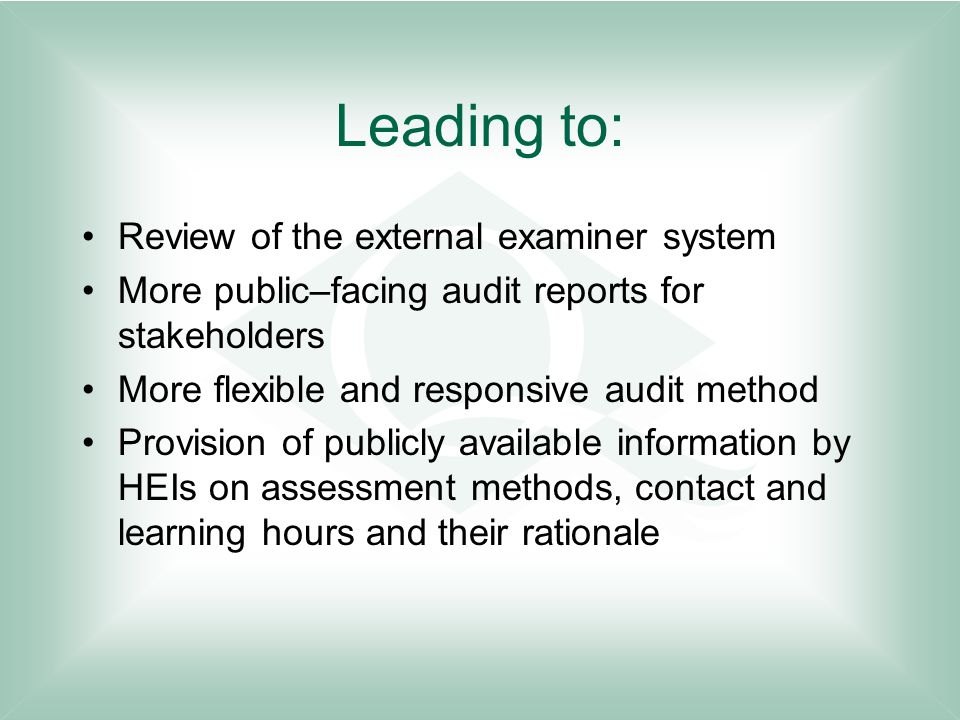 Leading to: Review of the external examiner system More public–facing audit reports for stakeholders More flexible and responsive audit method Provision of publicly available information by HEIs on assessment methods, contact and learning hours and their rationale