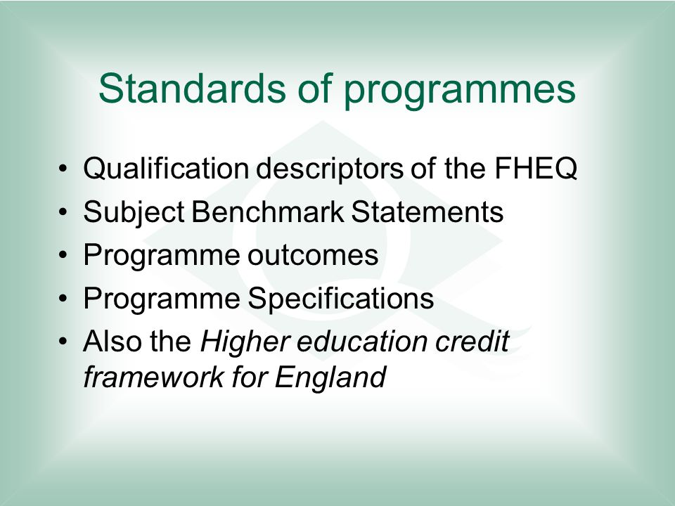 Standards of programmes Qualification descriptors of the FHEQ Subject Benchmark Statements Programme outcomes Programme Specifications Also the Higher education credit framework for England