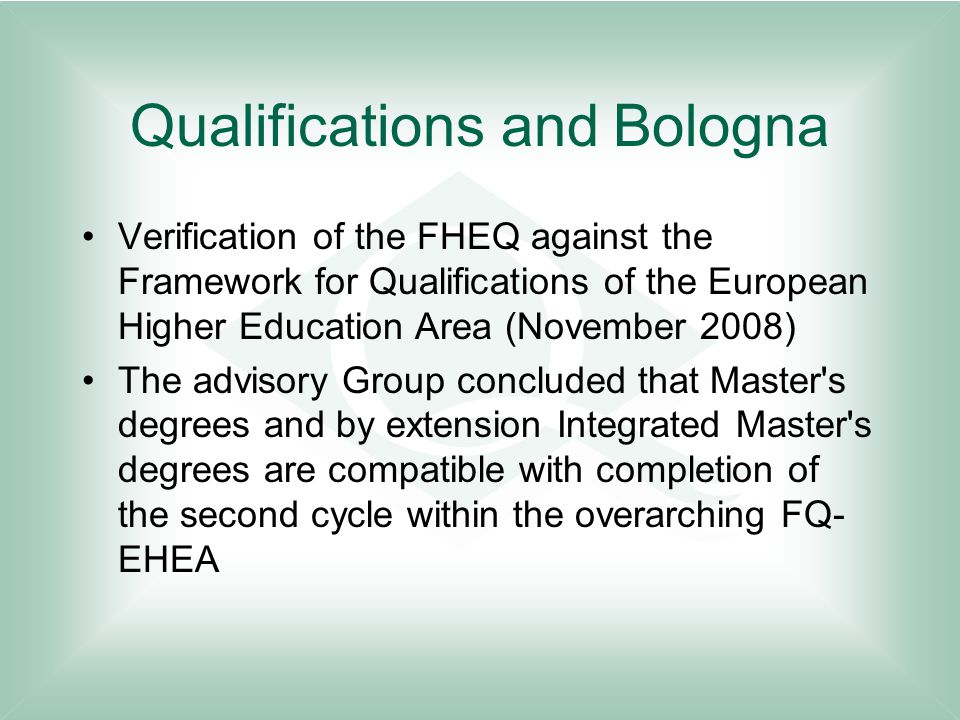 Qualifications and Bologna Verification of the FHEQ against the Framework for Qualifications of the European Higher Education Area (November 2008) The advisory Group concluded that Master s degrees and by extension Integrated Master s degrees are compatible with completion of the second cycle within the overarching FQ- EHEA