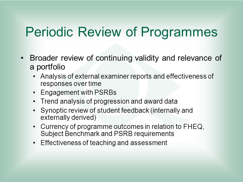 Periodic Review of Programmes Broader review of continuing validity and relevance of a portfolio Analysis of external examiner reports and effectiveness of responses over time Engagement with PSRBs Trend analysis of progression and award data Synoptic review of student feedback (internally and externally derived) Currency of programme outcomes in relation to FHEQ, Subject Benchmark and PSRB requirements Effectiveness of teaching and assessment