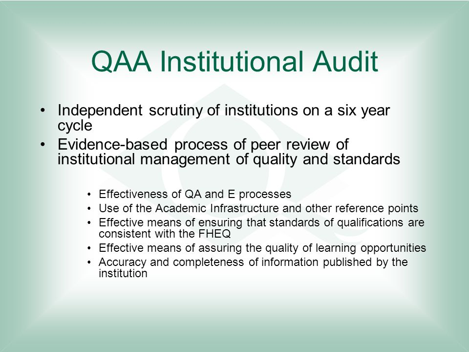 QAA Institutional Audit Independent scrutiny of institutions on a six year cycle Evidence-based process of peer review of institutional management of quality and standards Effectiveness of QA and E processes Use of the Academic Infrastructure and other reference points Effective means of ensuring that standards of qualifications are consistent with the FHEQ Effective means of assuring the quality of learning opportunities Accuracy and completeness of information published by the institution